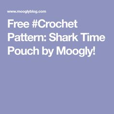 Free #Crochet Pattern: Shark Time Pouch by Moogly!