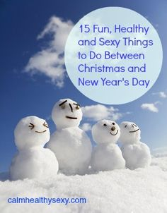 15 Fun, Healthy and Sexy Things to Do Between Christmas and New Year's Day  www.calmhealthysexy.com