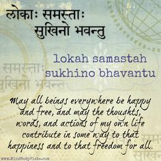 mantra -- sanskrit -- lokah samastah sukhino bhavantu -- may all beings everywhere be happy. The rest of the English is not in the Sanskrit. Yoga Mantras, Hindu Mantras, Yoga Quotes, Life Quotes, Friend Quotes, Happy Quotes, Qoutes, Class Quotes, Tupac Quotes