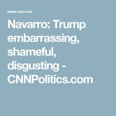 Navarro: Trump embarrassing, shameful, disgusting - CNNPolitics.com