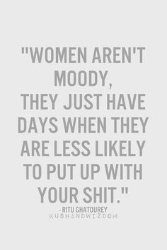 "Just turn around and walk away, slowly. | ""Women aren't moody, they just have days where they are less likely to put up with your shit."" -Unknown"