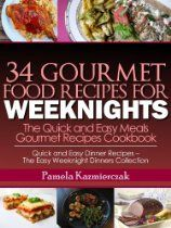 34 Gourmet Food Recipes For Weeknights - The Quick and Easy Meals Gourmet Recipes Cookbook (Quick and Easy Dinner Recipes - The Easy Weeknight Dinners Collection)