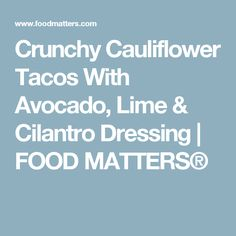 Crunchy Cauliflower Tacos With Avocado, Lime & Cilantro Dressing | FOOD MATTERS®