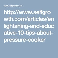 http://www.selfgrowth.com/articles/enlightening-and-educative-10-tips-about-pressure-cooker