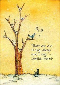 """Those who wish to sing...always find a song"" quote. Swedish Proverb."