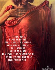 Sister, your blood is sacred. Your blood is righteous. Your blood is magic. The choice is yours to honor and revere the embodiment of the sacred feminine that lives within you. ~ Unknown Artist: Larissa Morais WILD WOMAN SISTERHOODॐ