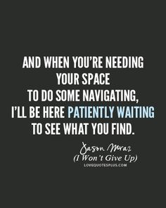 And when you're needing your space, to do some navigating, I'll be here patiently waiting to see what you find - I Won't Give Up - Jason Mraz