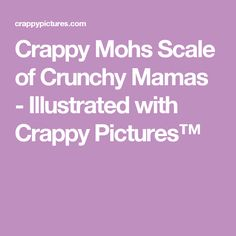 Crappy Mohs Scale of Crunchy Mamas - Illustrated with Crappy Pictures™
