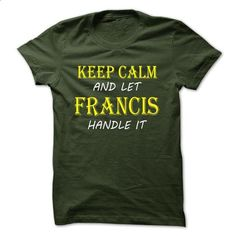 Keep Calm and Let FRANCIS Handle It TA - #hipster tshirt #adidas sweatshirt. PURCHASE NOW => https://www.sunfrog.com/Names/Keep-Calm-and-Let-FRANCIS-Handle-It-TA-Forest-9726704-Guys.html?68278