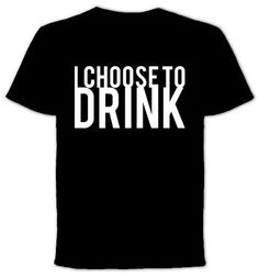 I Choose To Drink  Tshirt by QuotestoLiveBy on Etsy, $19.99