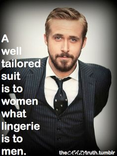 """A well-tailored suit is to women what lingerie is to men."" ~ Ryan Gosling - actor who perfected style. Really enjoyed his role in Crazy, Stupid, Love with his quote: ""Be better than the gap."""