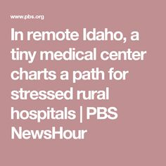 In remote Idaho, a tiny medical center charts a path for stressed rural hospitals   PBS NewsHour