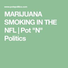 "MARIJUANA SMOKING IN THE NFL   Pot ""N"" Politics"