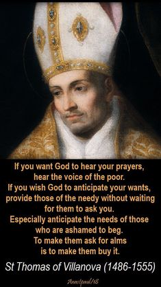 """""""If you want God to hear your prayers, hear the voice of the poor. If you wish God to anticipate your wants, provide those of the needy without waiting for them to ask you. Especially anticipate the needs of those who are ashamed to beg. To make them ask for alms is to make them buy it."""" St Thomas of Villanova (1486-1555)#mypic"""