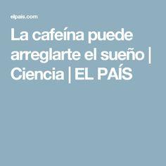 La cafeína puede arreglarte el sueño   Ciencia   EL PAÍS