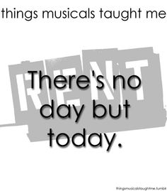 What Musicals Taught Me... RENT: No day but today. I was lucky to see this two years after its Broadway debut.