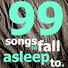 99 songs to fall asleep to.