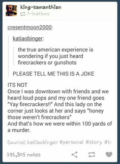 Welcome to America. A place where if you hear a bang...you will not know if it's a gun shot or fire work!