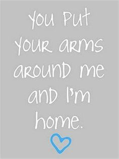 You put your arms around me and I'm home<3