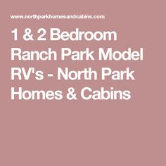 1 & 2 Bedroom Ranch Park Model RV's - North Park Homes & Cabins