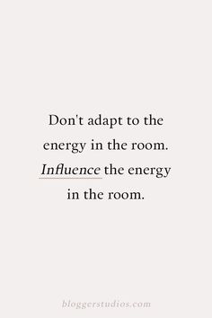 Quote: Don't Adapt to The Energy in The Room, Influence The Energy In The Room