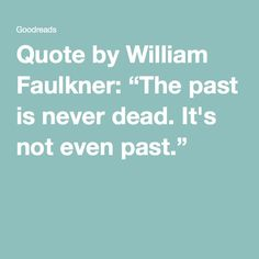 """Quote by William Faulkner: """"The past is never dead. It's not even past."""""""