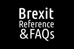 Brexit: Reference & FAQs : A reference guide and term glossary on Brexit and the United Kingdom leaving the European Union and frequently asked questions answered.