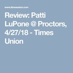 Review: Patti LuPone @ Proctors, 4/27/18 - Times Union