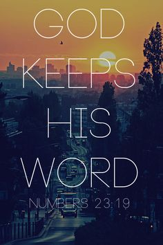 God is not a man, so he does not lie. He is not human, so he does not change his mind. Has he ever spoken and failed to act? Has he ever promised and not carried it through? (Numbers 23:19)
