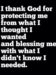 """""""I thank God for protecting me from what I thought I wanted and blessing me with what I didn't know I needed."""""""