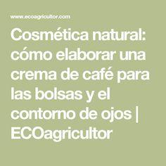 Cosmética natural: cómo elaborar una crema de café para las bolsas y el contorno de ojos | ECOagricultor