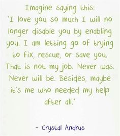 "Imagine saying this, ""I love you so much I will no longer disable you by enabling you. I am letting go of trying to fix, rescue, or save you. That is not my job. Besides, maybe it's me who needed my help after all. Great Quotes, Quotes To Live By, Me Quotes, Inspirational Quotes, Qoutes, Advice Quotes, People Quotes, Quotable Quotes, Motivational"
