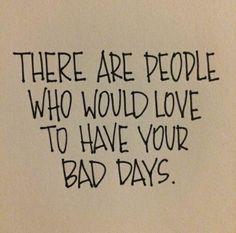 Ci sono persone che vorrebbero avere i tuoi giorni peggiori..
