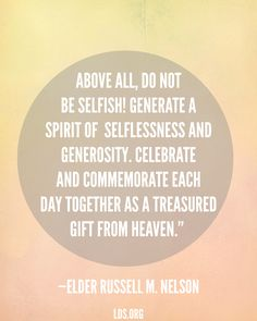 """""""Above all, do not be selfish! Generate a spirit of selflessness and generosity. Celebrate and commemorate each day together as a treasured gift from heaven."""" —Elder Russell M. Nelson"""