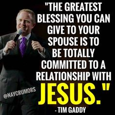 """The greatest blessing you can give to your spouse is to be totally committed to a relationship with Jesus."""