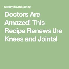 Doctors Are Amazed! This Recipe Renews the Knees and Joints!