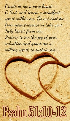 Bible Verse ♥♥♥ PSALM 51:10-12 Create in me a pure heart, O God, and renew a steadfast spirit within me. Do not cast me from your presence or take your Holy Spirit from me. Restore to me the joy of your salvation and grant me a willing spirit, to sustain me.♥♥♥