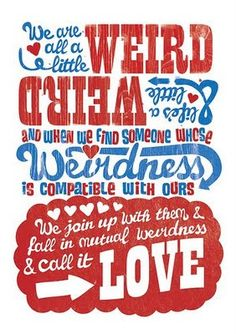 """""""We are all a little weird & life's a little weird & when we find someone whose weirdness is compatible with ours we join up with them & fall in mutual weirdness & call it LOVE""""- Dr. Seuss."""