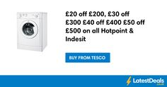 £20 off £200, £30 off £300 £40 off £400 £50 off £500 on all Hotpoint & Indesit at Tesco