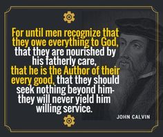 For until men recognize that they owe everything to God, that they are nourished by his fatherly care, that he is the Author of their every good, - John Calvin | Reformed Spirit