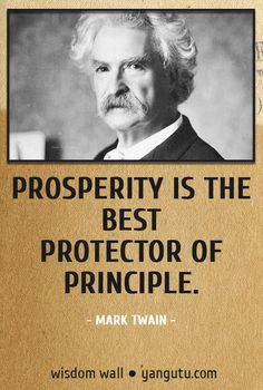 Prosperity is the best protector of principle, ~ Mark Twain Wisdom Wall Quote #quotations, #citations, #sayings, https://facebook.com/apps/application.php?id=106186096099420