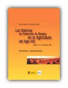 Los sistemas de proteccion de riesgos en la agricultura del siglo XXI: [Seminario Internacional: Madrid, 2, 3 y 4 de junio de 1999 : ponencias e intervenciones]