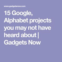 15 Google, Alphabet projects you may not have heard about | Gadgets Now
