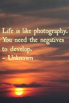 Life is like photography, you need the negatives to develop.