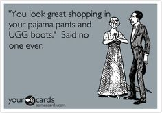 Funny Confession Ecard: 'You look great shopping in your pajama pants and Ugg boots.' Said no one ever.