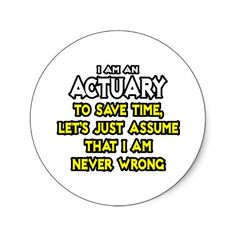 I'm not quite an actuary yet, but when I pass my next exam, this should be true!