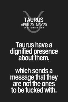 Taurus have a dignified presence about them, which sends a message that they are not the ones to be fucked with