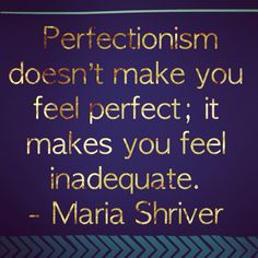 """Perfectionism doesn't make you feel perfect; it makes you feel inadequate."" - Maria Canavello"