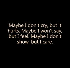 """maybe I don't cry, but it hurts.  Maybe I won't say, but I feel.  Maybe I don't show, but I care."""