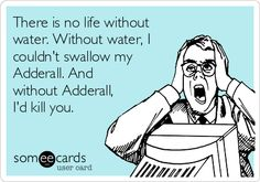There is no life without water. Without water, I couldn't swallow my Adderall. And without Adderall, I'd kill you. I HEAR THIS EVERYDAY!!